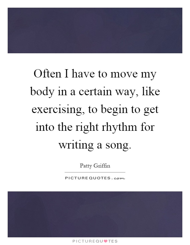 Often I have to move my body in a certain way, like exercising, to begin to get into the right rhythm for writing a song Picture Quote #1