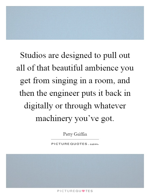 Studios are designed to pull out all of that beautiful ambience you get from singing in a room, and then the engineer puts it back in digitally or through whatever machinery you've got Picture Quote #1