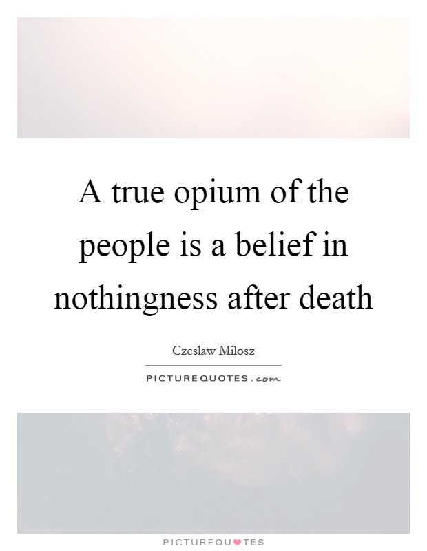 A true opium of the people is a belief in nothingness after death Picture Quote #1