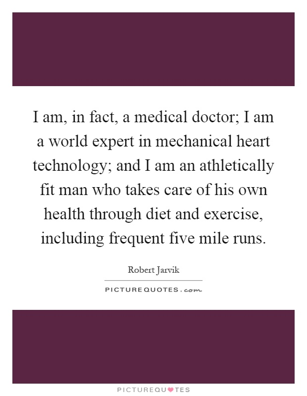 I am, in fact, a medical doctor; I am a world expert in mechanical heart technology; and I am an athletically fit man who takes care of his own health through diet and exercise, including frequent five mile runs Picture Quote #1