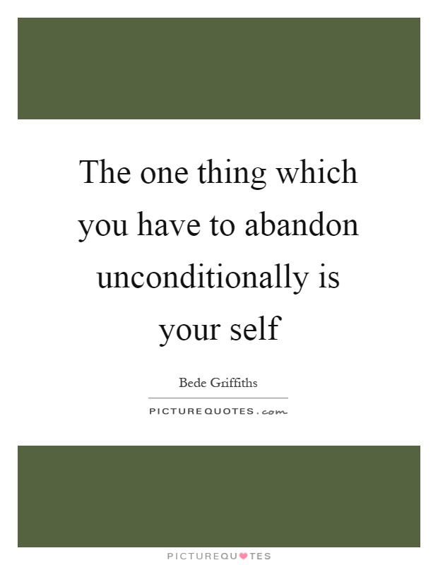 The one thing which you have to abandon unconditionally is your self Picture Quote #1