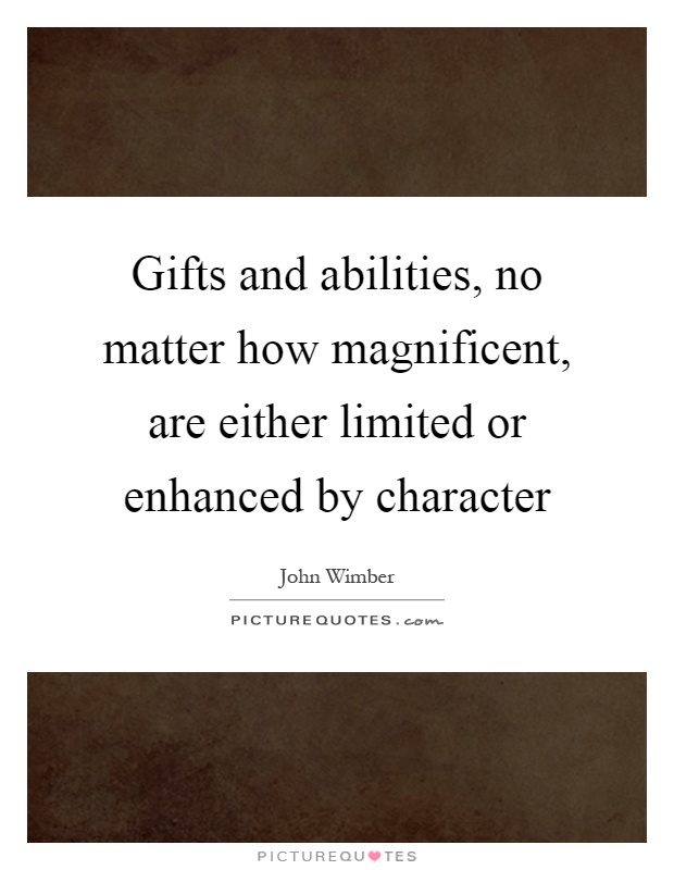 Gifts and abilities, no matter how magnificent, are either limited or enhanced by character Picture Quote #1