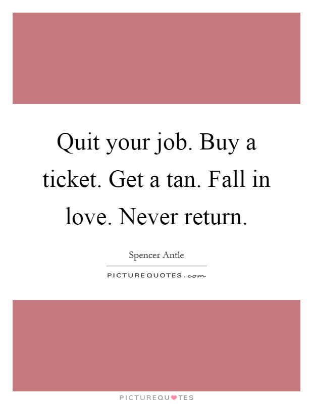 Quit your job. Buy a ticket. Get a tan. Fall in love. Never return Picture Quote #1