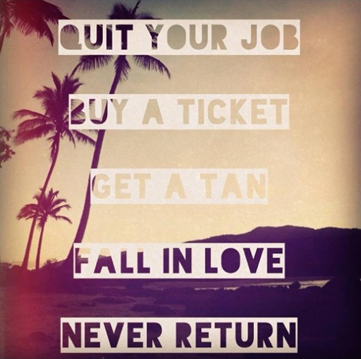 Quit your job. Buy a ticket. Get a tan. Fall in love. Never return Picture Quote #2