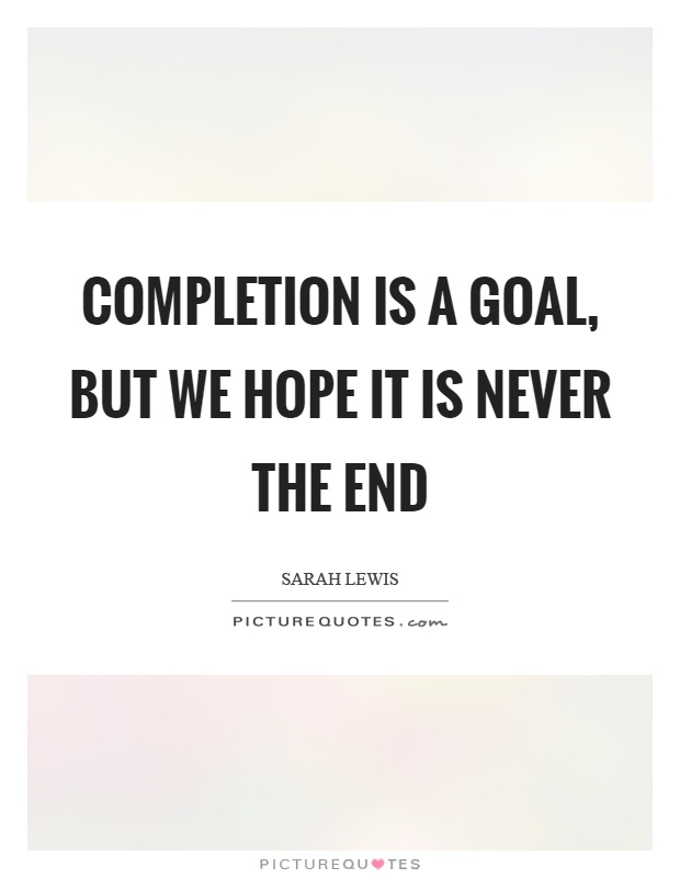Completion is a goal, but we hope it is never the end Picture Quote #1