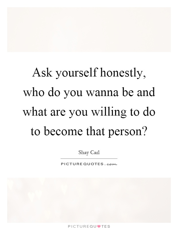 Ask yourself honestly, who do you wanna be and what are you willing to do to become that person? Picture Quote #1