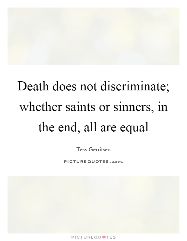 Death does not discriminate; whether saints or sinners, in the end, all are equal Picture Quote #1