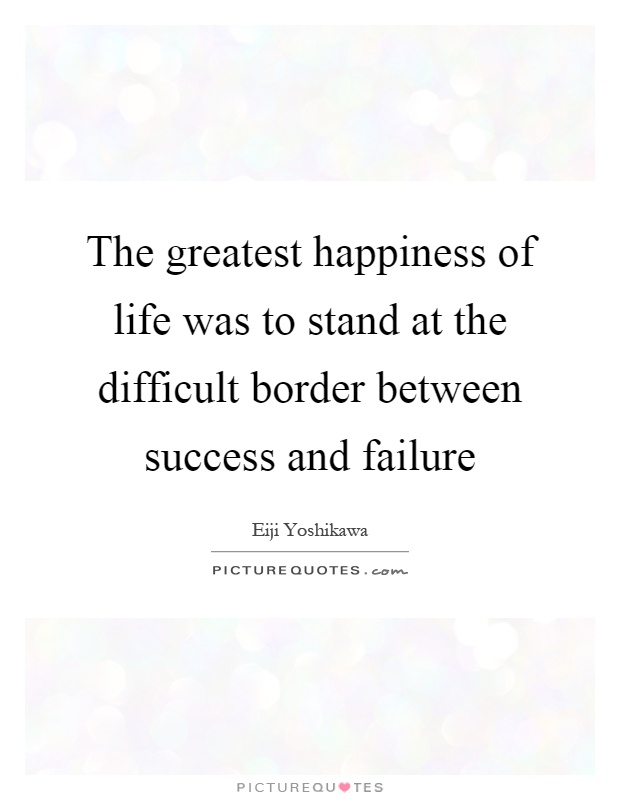 The greatest happiness of life was to stand at the difficult border between success and failure Picture Quote #1