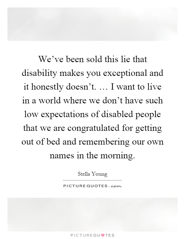 We've been sold this lie that disability makes you exceptional and it honestly doesn't. … I want to live in a world where we don't have such low expectations of disabled people that we are congratulated for getting out of bed and remembering our own names in the morning Picture Quote #1
