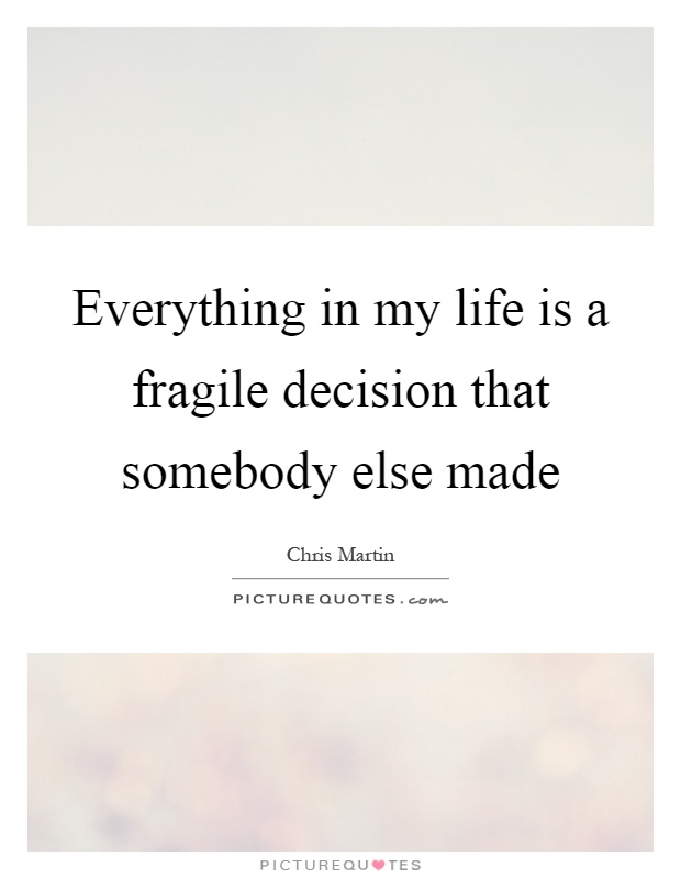 Everything in my life is a fragile decision that somebody else made Picture Quote #1