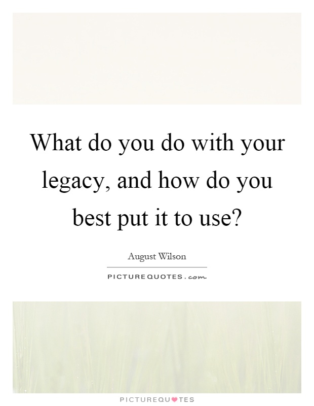 What Do You Do With Your Legacy, And How Do You Best Put