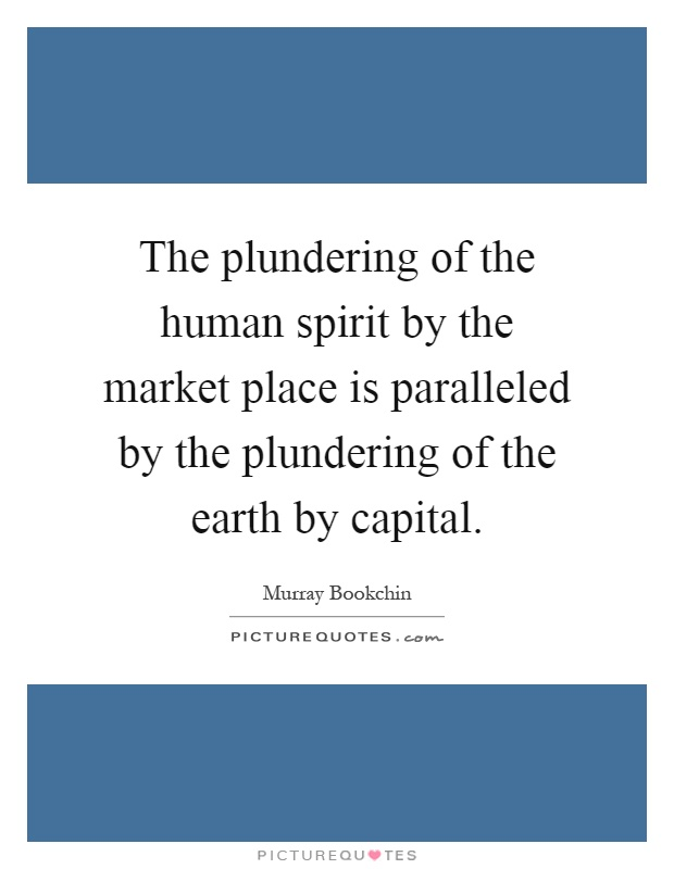 The plundering of the human spirit by the market place is paralleled by the plundering of the earth by capital Picture Quote #1