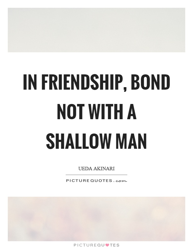 In friendship, bond not with a shallow man Picture Quote #1