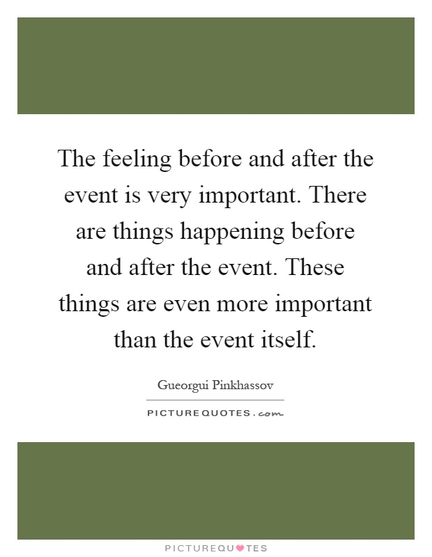 The feeling before and after the event is very important. There are things happening before and after the event. These things are even more important than the event itself Picture Quote #1