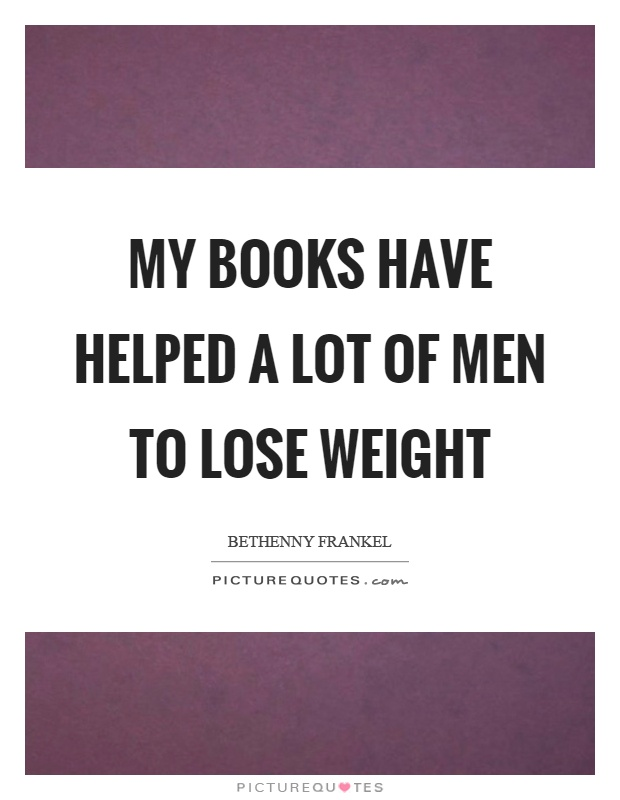 My books have helped a lot of men to lose weight Picture Quote #1