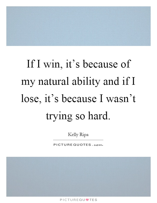 If I win, it's because of my natural ability and if I lose, it's because I wasn't trying so hard Picture Quote #1
