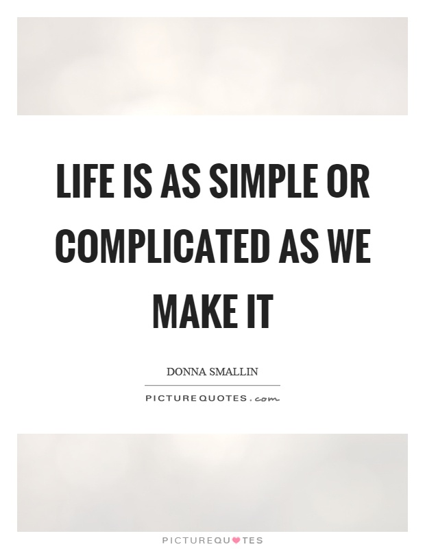 Life is as simple or complicated as we make it Picture Quote #1