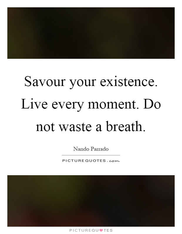 Savour your existence. Live every moment. Do not waste a breath Picture Quote #1