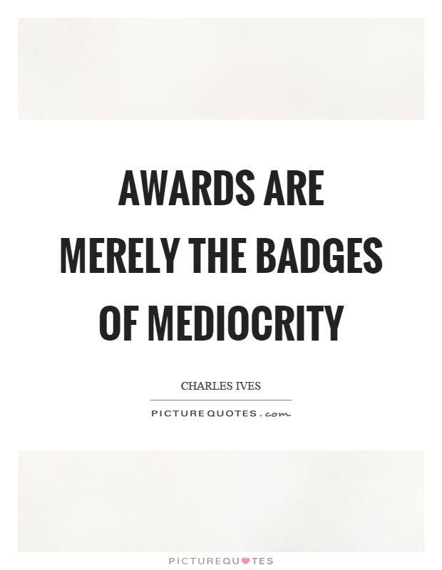 Awards are merely the badges of mediocrity Picture Quote #1