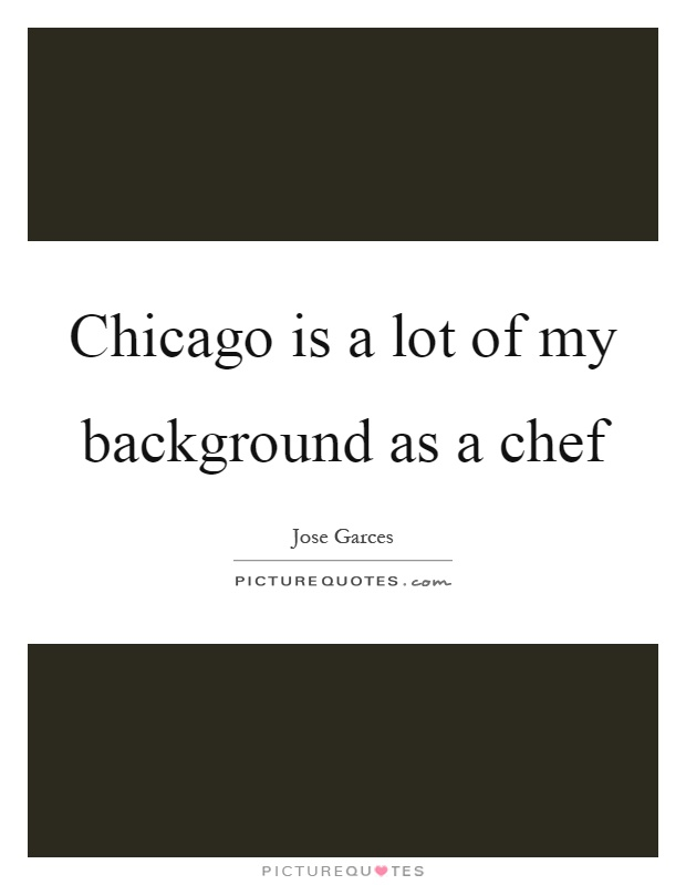 Chicago is a lot of my background as a chef Picture Quote #1