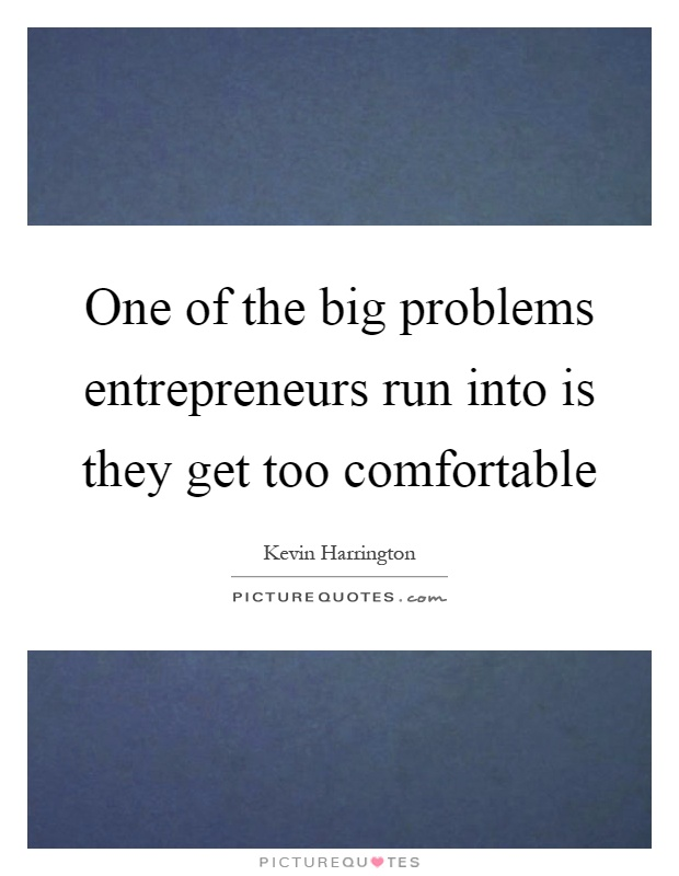 One of the big problems entrepreneurs run into is they get too comfortable Picture Quote #1