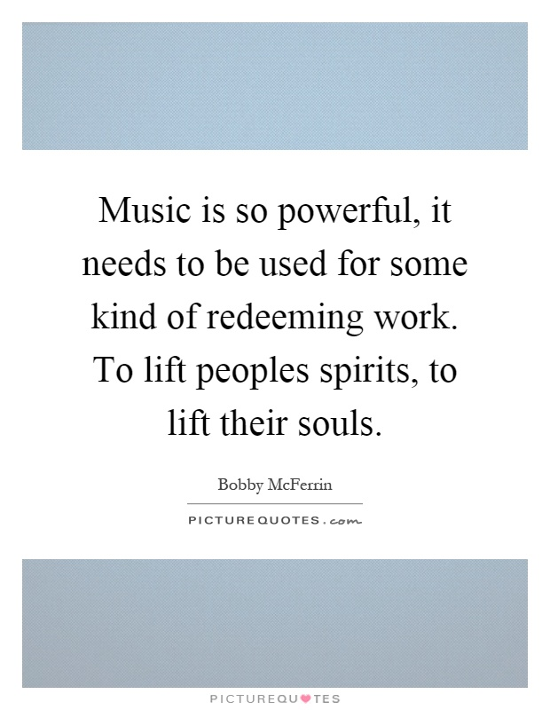 Music is so powerful, it needs to be used for some kind of redeeming work. To lift peoples spirits, to lift their souls Picture Quote #1