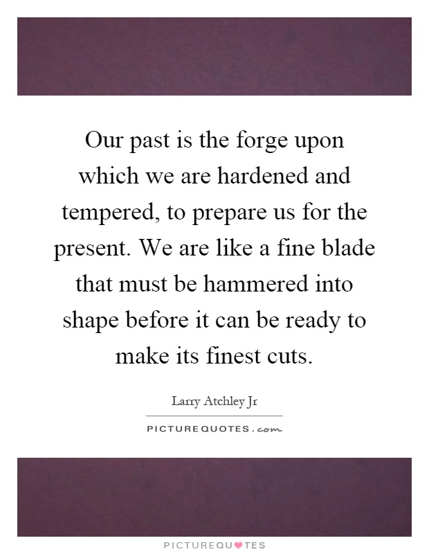 Our past is the forge upon which we are hardened and tempered, to prepare us for the present. We are like a fine blade that must be hammered into shape before it can be ready to make its finest cuts Picture Quote #1