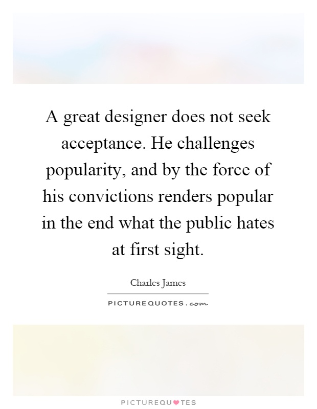 A great designer does not seek acceptance. He challenges popularity, and by the force of his convictions renders popular in the end what the public hates at first sight Picture Quote #1