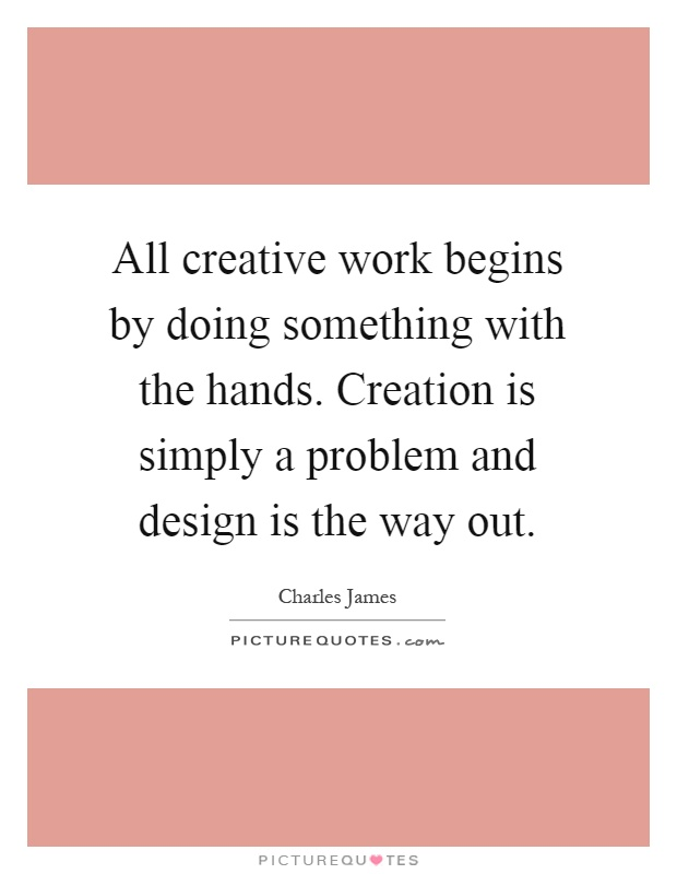 All creative work begins by doing something with the hands. Creation is simply a problem and design is the way out Picture Quote #1
