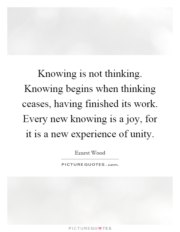 Knowing is not thinking. Knowing begins when thinking ceases, having finished its work. Every new knowing is a joy, for it is a new experience of unity Picture Quote #1