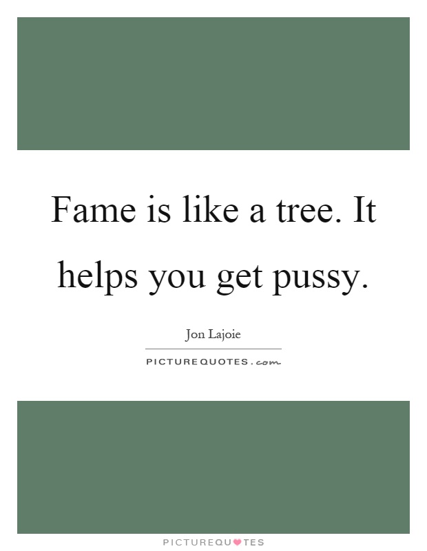 Fame is like a tree. It helps you get pussy Picture Quote #1