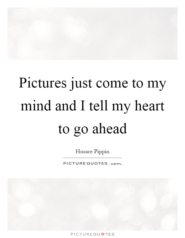 Pictures just come to my mind and I tell my heart to go ahead Picture Quote #1