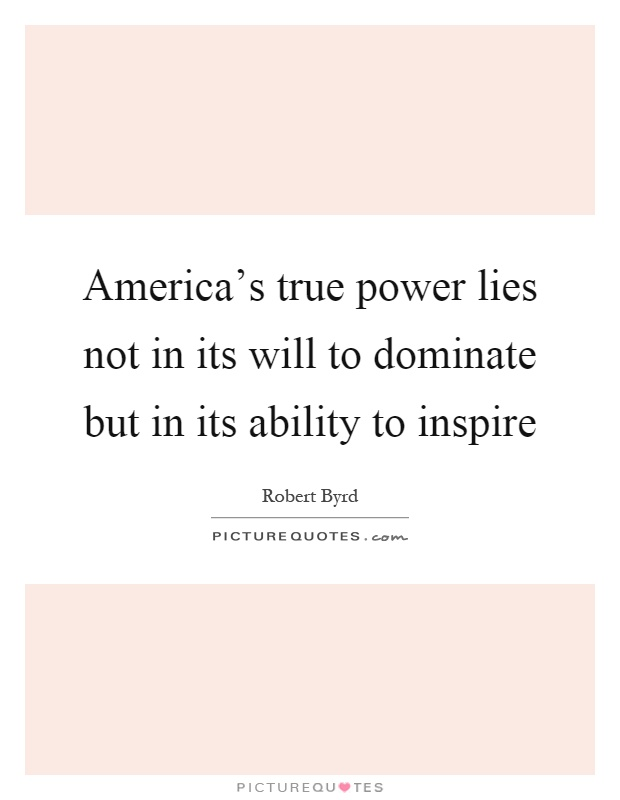 America's true power lies not in its will to dominate but in its ability to inspire Picture Quote #1
