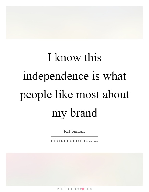 I know this independence is what people like most about my brand Picture Quote #1