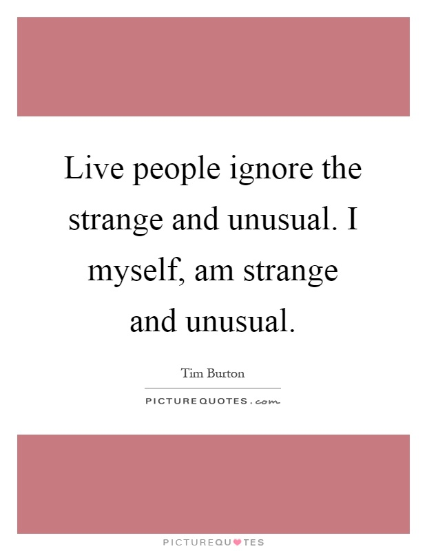 Live people ignore the strange and unusual. I myself, am strange and unusual Picture Quote #1