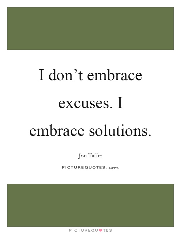 I don't embrace excuses. I embrace solutions Picture Quote #1