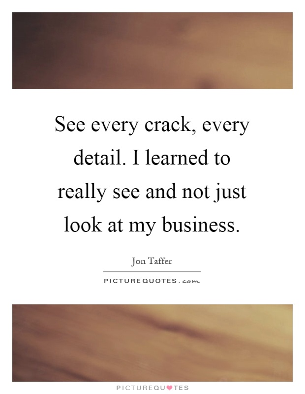 See every crack, every detail. I learned to really see and not just look at my business Picture Quote #1