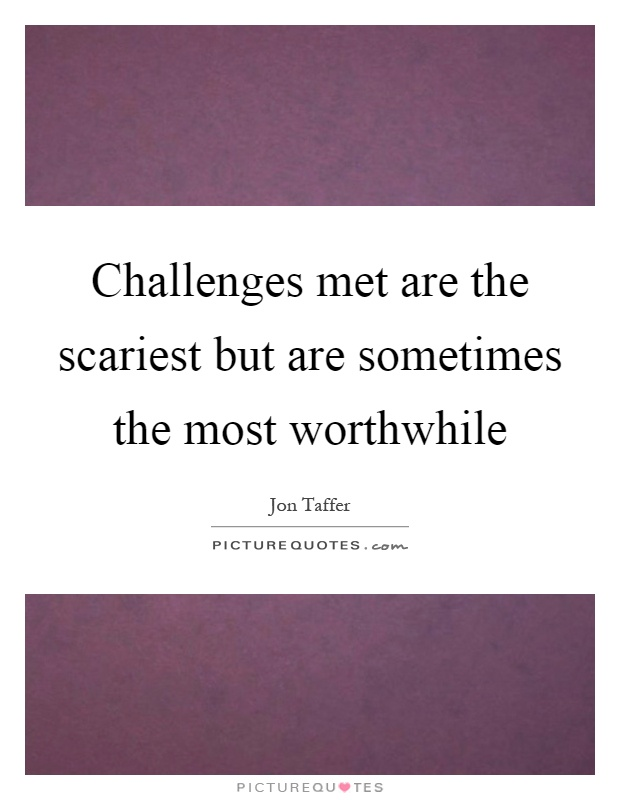 Challenges met are the scariest but are sometimes the most worthwhile Picture Quote #1