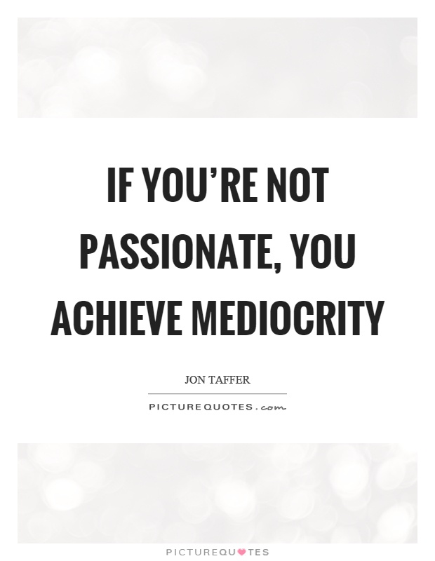 If you're not passionate, you achieve mediocrity Picture Quote #1