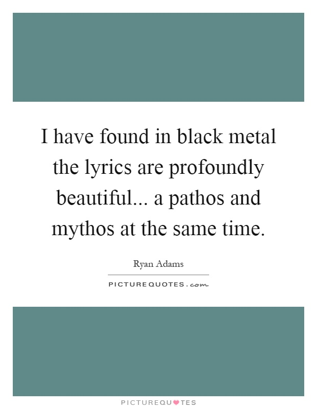 I have found in black metal the lyrics are profoundly beautiful... a pathos and mythos at the same time Picture Quote #1