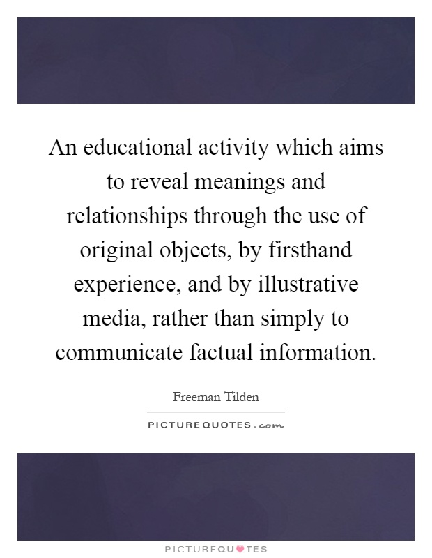 An educational activity which aims to reveal meanings and relationships through the use of original objects, by firsthand experience, and by illustrative media, rather than simply to communicate factual information Picture Quote #1