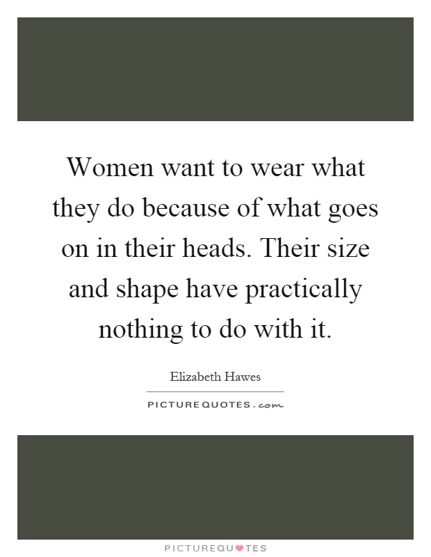 Women want to wear what they do because of what goes on in their heads. Their size and shape have practically nothing to do with it Picture Quote #1