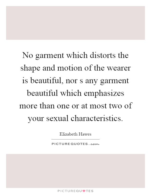 No garment which distorts the shape and motion of the wearer is beautiful, nor s any garment beautiful which emphasizes more than one or at most two of your sexual characteristics Picture Quote #1