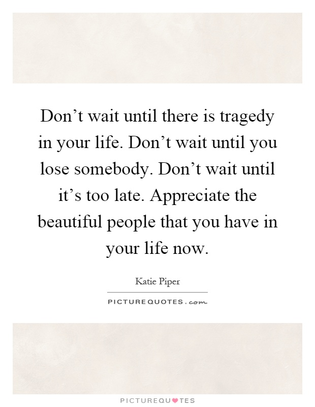 Don't wait until there is tragedy in your life. Don't wait until you lose somebody. Don't wait until it's too late. Appreciate the beautiful people that you have in your life now Picture Quote #1