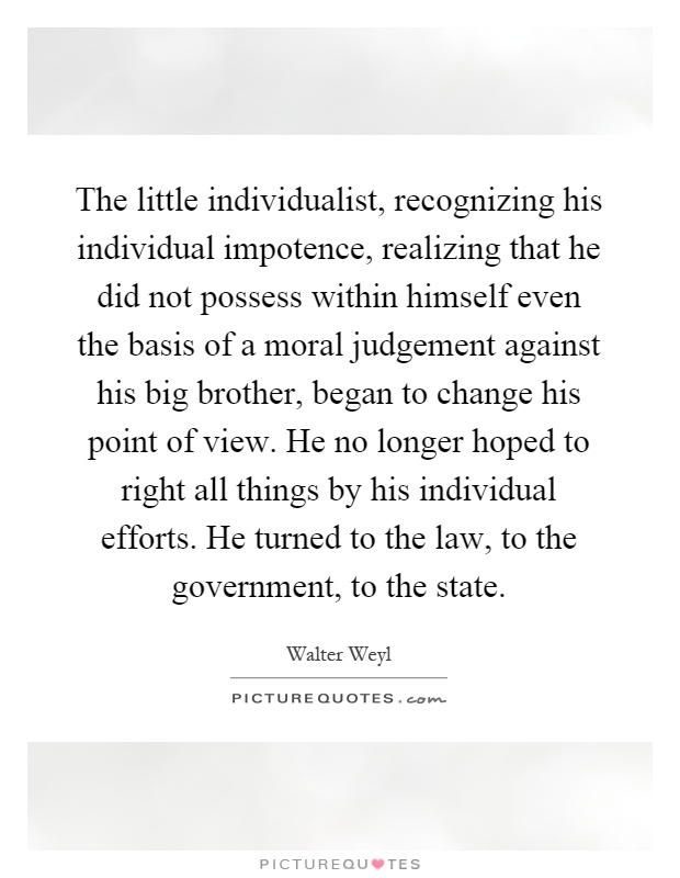 The little individualist, recognizing his individual impotence, realizing that he did not possess within himself even the basis of a moral judgement against his big brother, began to change his point of view. He no longer hoped to right all things by his individual efforts. He turned to the law, to the government, to the state Picture Quote #1
