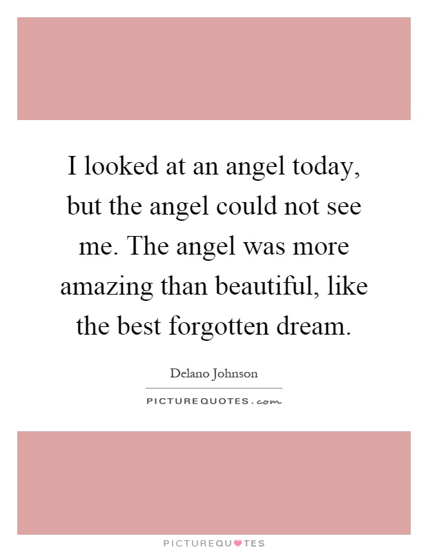I looked at an angel today, but the angel could not see me. The angel was more amazing than beautiful, like the best forgotten dream Picture Quote #1
