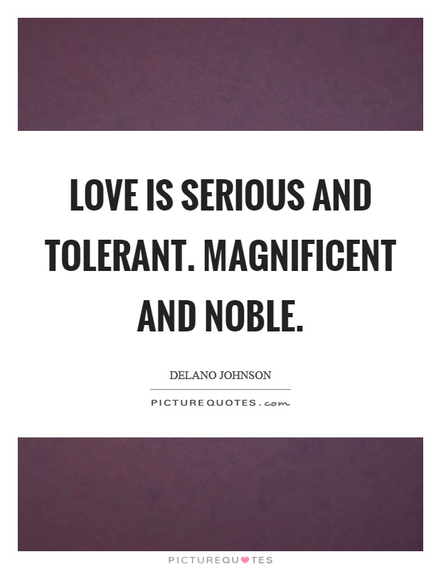 Love is serious and tolerant. Magnificent and noble Picture Quote #1