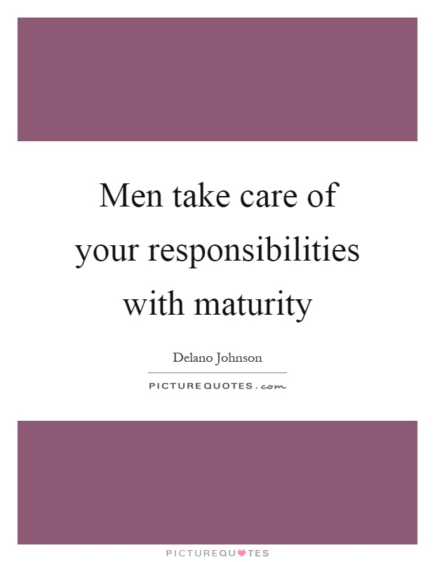 Men take care of your responsibilities with maturity Picture Quote #1