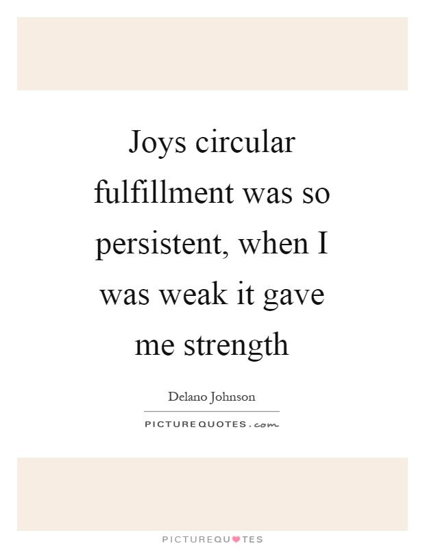 Joys circular fulfillment was so persistent, when I was weak it gave me strength Picture Quote #1