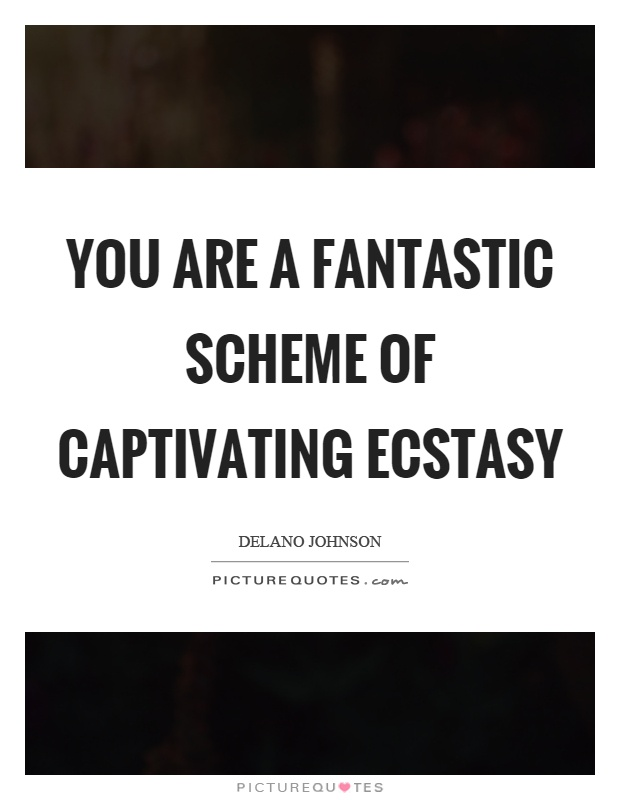 You are a fantastic scheme of captivating ecstasy Picture Quote #1